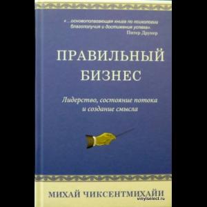 Чиксентмихайи Михай - Правильный Бизнес. Лидерство, Состояние Потока и Создание Смысла