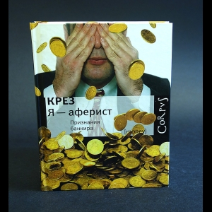 Крез - Я - аферист. Признания банкира