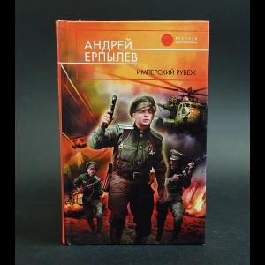 Ерпылев Андрей - Имперский рубеж