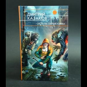 Казаков Дмитрий - Охота на сверхчеловека
