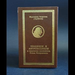 Иеромонах Андроник (Трубачев) - Теодицея и антроподицея в творчестве священника Павла Флоренского