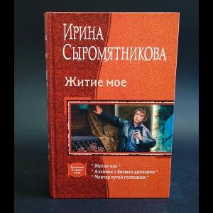 Сыромятникова Ирина - Житие мое. Алхимик с боевым дипломом. Монтер путей господних