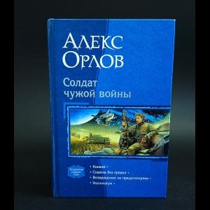 Орлов Алекс - Солдат чужой войны