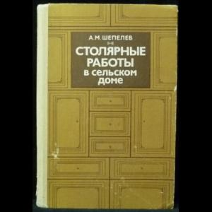 Шепелев А.М. - Столярные работы в сельском доме
