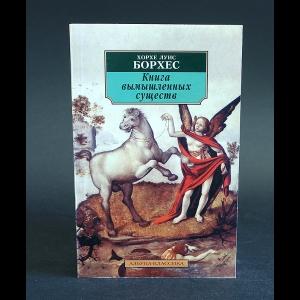 Борхес Хорхе Луис - Книга вымышленных существ