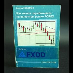 Якимкин Василий - Как начать зарабатывать на валютном рынке Forex