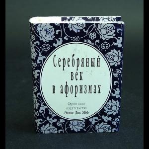 Авторский коллектив - Серебряный век в афоризмах