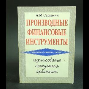 Саркисян А.М. - Производные финансовые инструменты. Хеджирование, спекуляция, арбитраж.