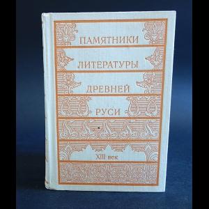 Авторский коллектив - Памятники литературы Древней Руси. XIII век