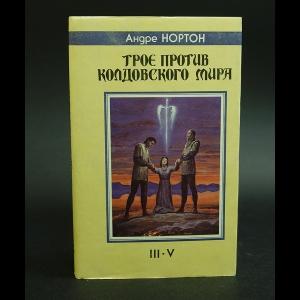 Нортон Андрэ - Трое против Колдовского Мира