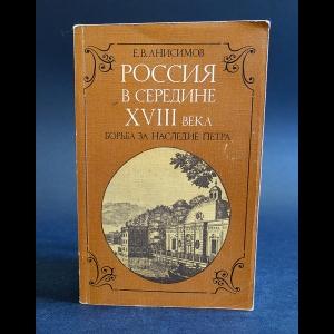 Анисимов Е.В. - Россия в середине XVIII века. Борьба за наследие Петра