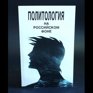 Авторский коллектив - Политология на российском фоне. Учебное пособие