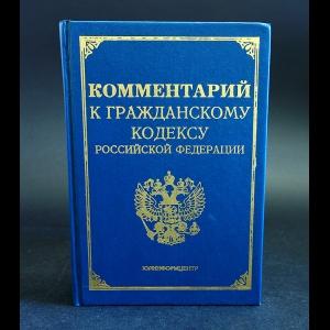 Комментарий к гражданскому кодексу Российской Федерации, части первой - Комментарий к гражданскому кодексу Российской Федерации, части первой