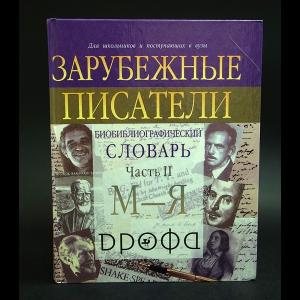 Авторский коллектив - Зарубежные писатели: Биобиблиографический словарь для школьников и поступающих в вузы: В 2 ч.: Ч. 2: