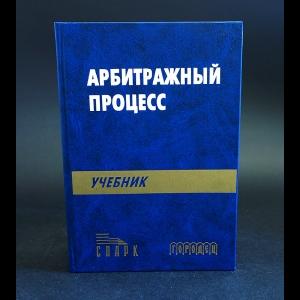 Авторский коллектив - Арбитражный процесс: Учебник для студентов юридических вузов и факультетов.