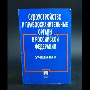 Авторский коллектив - Судоустройство и правоохранительные органы в Российской Федерации.Учебник