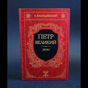 Валишевский К. - Петр Великий. Дело
