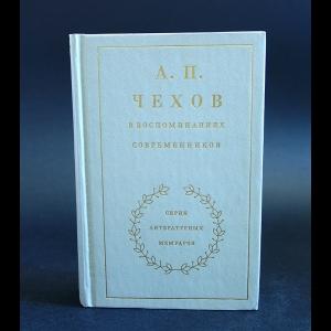 Авторский коллектив - А.П. Чехов в воспоминаниях современников