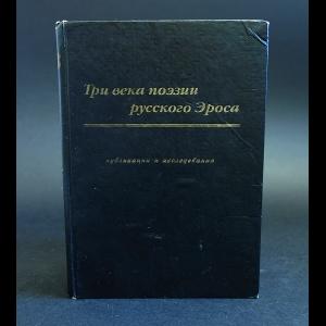 Авторский коллектив - Три века поэзии русского Эроса