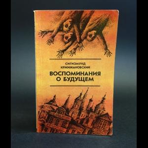 Кржижановский Сигизмунд - Воспоминания о будущем: Избранное из неизданного