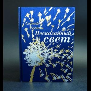 Есенин С.А. - Несказанный свет (подарочное издание)