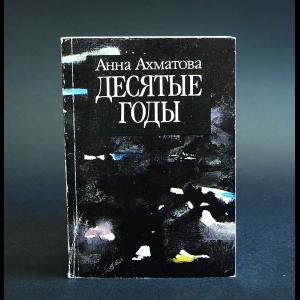Ахматова Анна - Анна Ахматова. В пяти книгах. Десятые годы