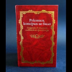 Авторский коллектив - Рукописи которых не было. Подделки в области славянского фольклора