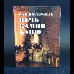Авторский коллектив - Как построить печь, камин, баню