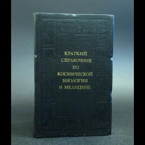 Авторский коллектив - Краткий справочник по космической биологии и медицине