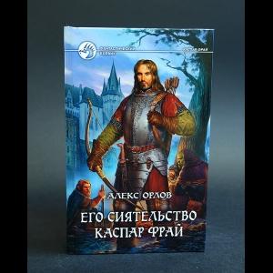 Орлов Алекс - Его сиятельство Каспар Фрай
