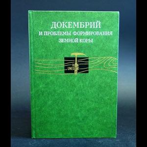 Авторский коллектив - Докембрий и проблемы формирования земной коры