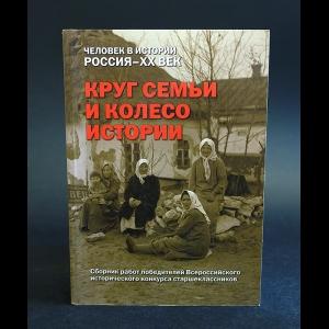 Авторский коллектив - Круг семьи и колесо истории: Российские школьники о судьбах своих семей