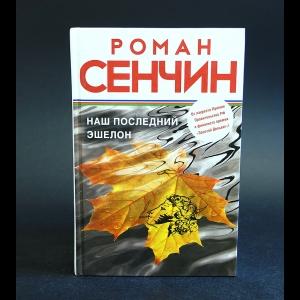 Сенчин Роман - Наш последний эшелон