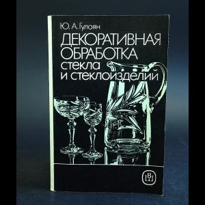 Гулоян Ю.А. - Декоративная обработка стекла и стеклоизделий