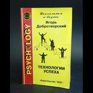 Добротворский Игорь - Технологии успеха: все, что вам нужно знать о достижении успеха