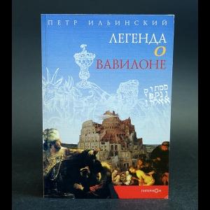 Ильинский Петр - Легенда о Вавилоне