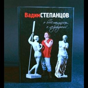 Степанцов Вадим - О бесстыдницы, о недотроги! (сонеты, рондели, баллады)
