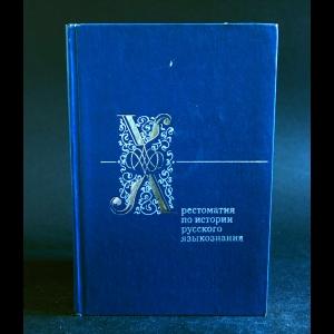 Авторский коллектив - Хрестоматия по истории русского языкознания