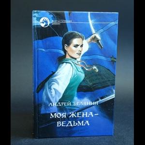 Белянин Андрей - Моя жена - ведьма