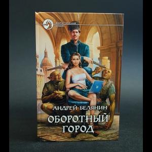 Белянин Андрей - Оборотный город