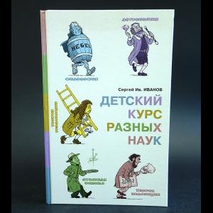 Иванов Сергей - Детский курс разных наук