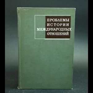 Авторский коллектив - Проблемы истории международных отношений