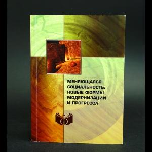 Авторский коллектив - Меняющаяся социальность: новые формы модернизации и прогресса