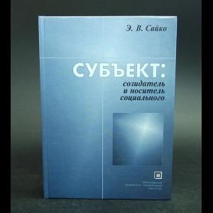 Сайко Э.В. - Субъект: созидатель и носитель социального