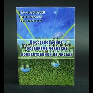 Грабовой Григорий Петрович - Восстановление организма человека концентрацией на числах
