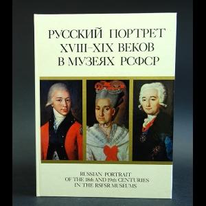 Авторский коллектив - Русский портрет XVIII - XIX веков в музеях РСФСР