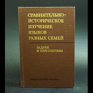 Авторский коллектив - Сравнительно-историческое изучение языков разных семей. Задачи и перспективы