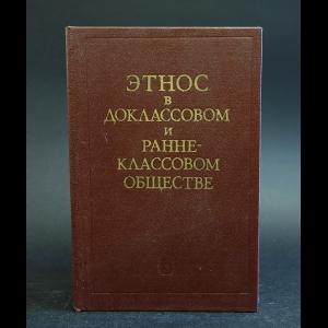 Авторский коллектив - Этнос в доклассовом и раннеклассовом обществе