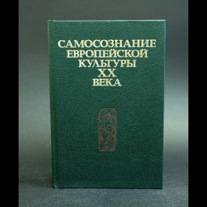 Авторский коллектив - Самосознание европейской культуры XX века