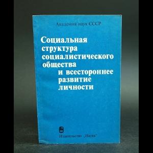 Авторский коллектив - Социальная структура социалистического общества и всестороннее развитие личности